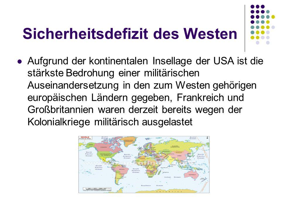 Sicherheitsdefizit des Westen Aufgrund der kontinentalen Insellage der USA ist die stärkste Bedrohung einer militärischen Auseinandersetzung in den zum Westen gehörigen europäischen Ländern gegeben, Frankreich und Großbritannien waren derzeit bereits wegen der Kolonialkriege militärisch ausgelastet