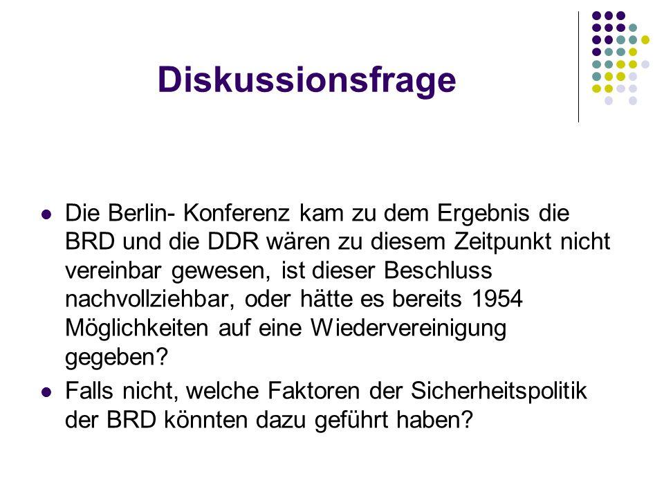 Diskussionsfrage Die Berlin- Konferenz kam zu dem Ergebnis die BRD und die DDR wären zu diesem Zeitpunkt nicht vereinbar gewesen, ist dieser Beschluss nachvollziehbar, oder hätte es bereits 1954 Möglichkeiten auf eine Wiedervereinigung gegeben.