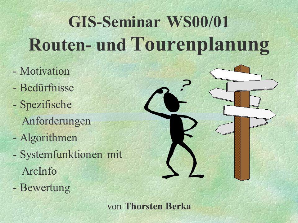 GIS-Seminar WS00/01 Routen- und Tourenplanung - Motivation - Bedürfnisse - Spezifische Anforderungen - Algorithmen - Systemfunktionen mit ArcInfo - Bewertung von Thorsten Berka