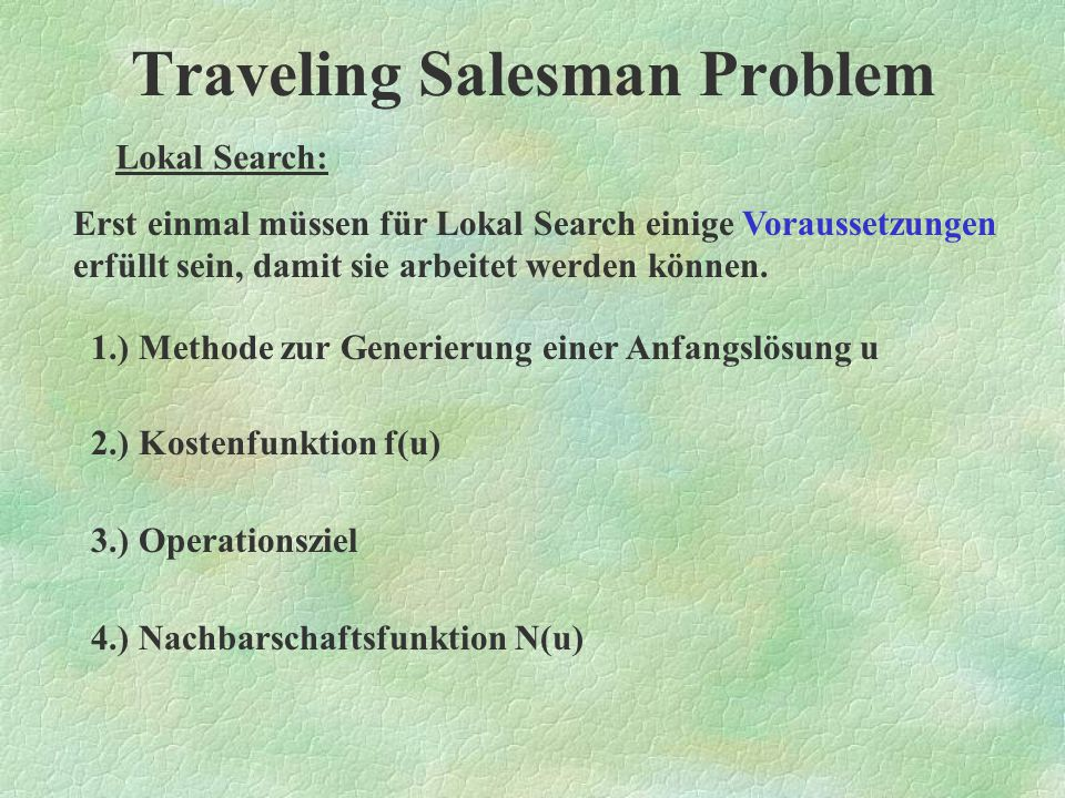 Traveling Salesman Problem Zwei Arten von Algorithmen: - Systematische Algorithmen - Heuristische Algorithmen - Lokal Search - The Elastic Net Heuristische Algorithmen:
