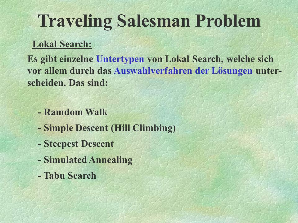Traveling Salesman Problem Lokal Search: Programmschema von LS: Initialize (u); while not terminate (u) do u´ := generate (u); if accept (u´) then u :