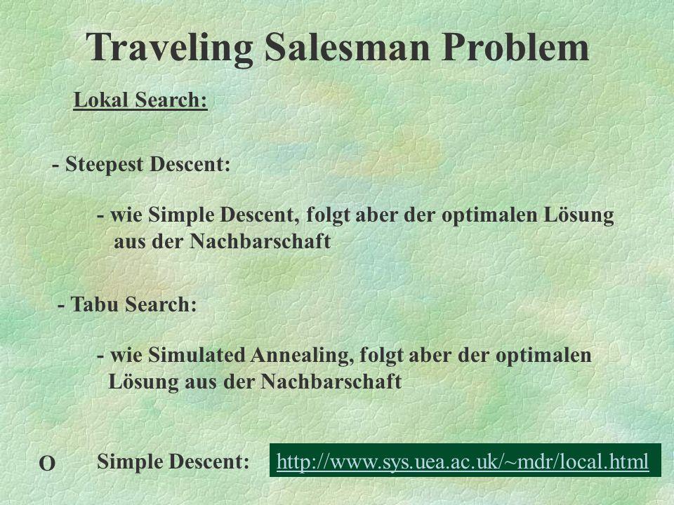 Traveling Salesman Problem Lokal Search: - Simulated Annealing: - Erweiterung von Simple Descent - Akzeptanzniveau gesenkt - auch u´ mit f(u´) > f(u) können bei hinreichend kleinem   f(u´) - f(u)   zu u gesetzt werden - jetzt Ermittlung und Vergleich mehrerer Minima möglich