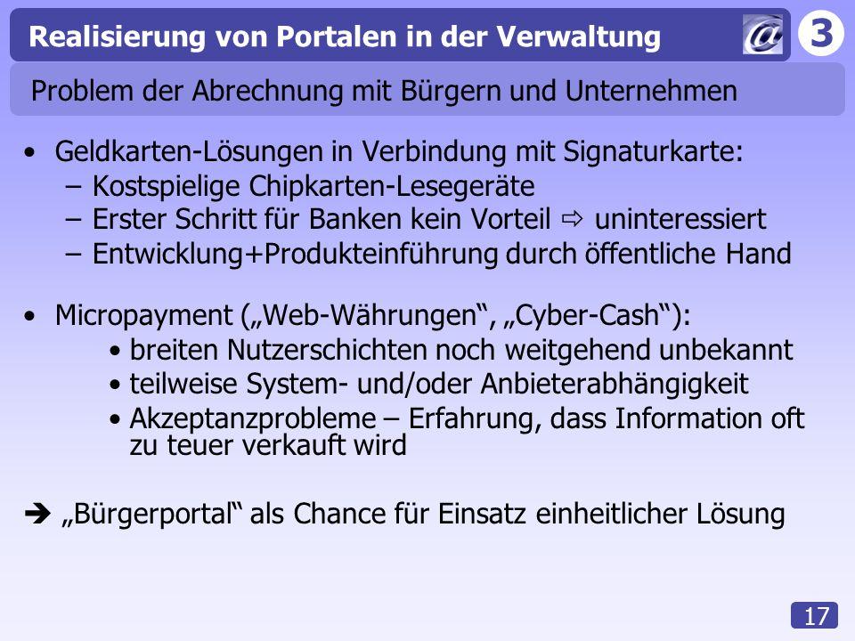 3 Realisierung von Portalen in der Verwaltung 17 Problem der Abrechnung mit Bürgern und Unternehmen Geldkarten-Lösungen in Verbindung mit Signaturkart