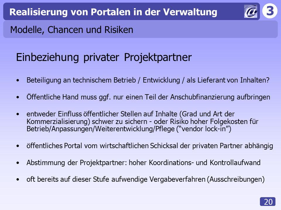 3 Realisierung von Portalen in der Verwaltung 20 Modelle, Chancen und Risiken Einbeziehung privater Projektpartner Beteiligung an technischem Betrieb