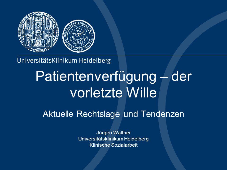 Patientenverfügung – der vorletzte Wille Aktuelle Rechtslage und Tendenzen Jürgen Walther Universitätsklinikum Heidelberg Klinische Sozialarbeit
