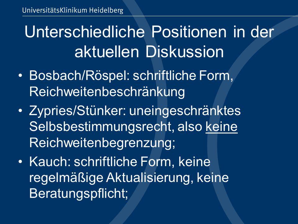 Unterschiedliche Positionen in der aktuellen Diskussion Bosbach/Röspel: schriftliche Form, Reichweitenbeschränkung Zypries/Stünker: uneingeschränktes Selbsbestimmungsrecht, also keine Reichweitenbegrenzung; Kauch: schriftliche Form, keine regelmäßige Aktualisierung, keine Beratungspflicht;