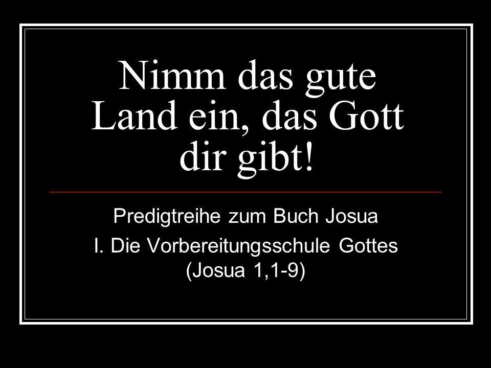 Die Vorbereitungsschule Gottes (Josua 1,1-9) Wer ein Leben im Glauben an Jesus Christus beginnt, zieht aus dem alten Leben ohne Gott (aus der Gefangenschaft in Ägypten) aus und macht sich auf den Weg ins neue Land (das versprochene Land Israel), um mit Gott in seinem Reich zu leben.