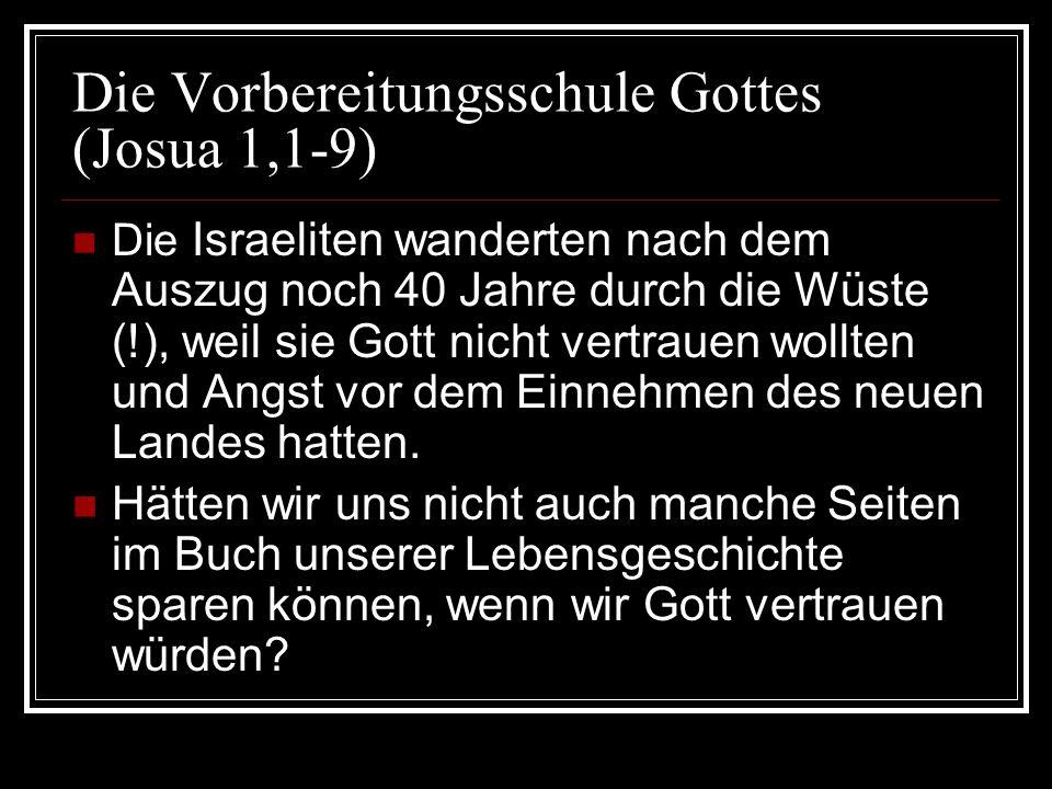 Die Vorbereitungsschule Gottes (Josua 1,1-9) Die Israeliten wanderten nach dem Auszug noch 40 Jahre durch die Wüste (!), weil sie Gott nicht vertrauen