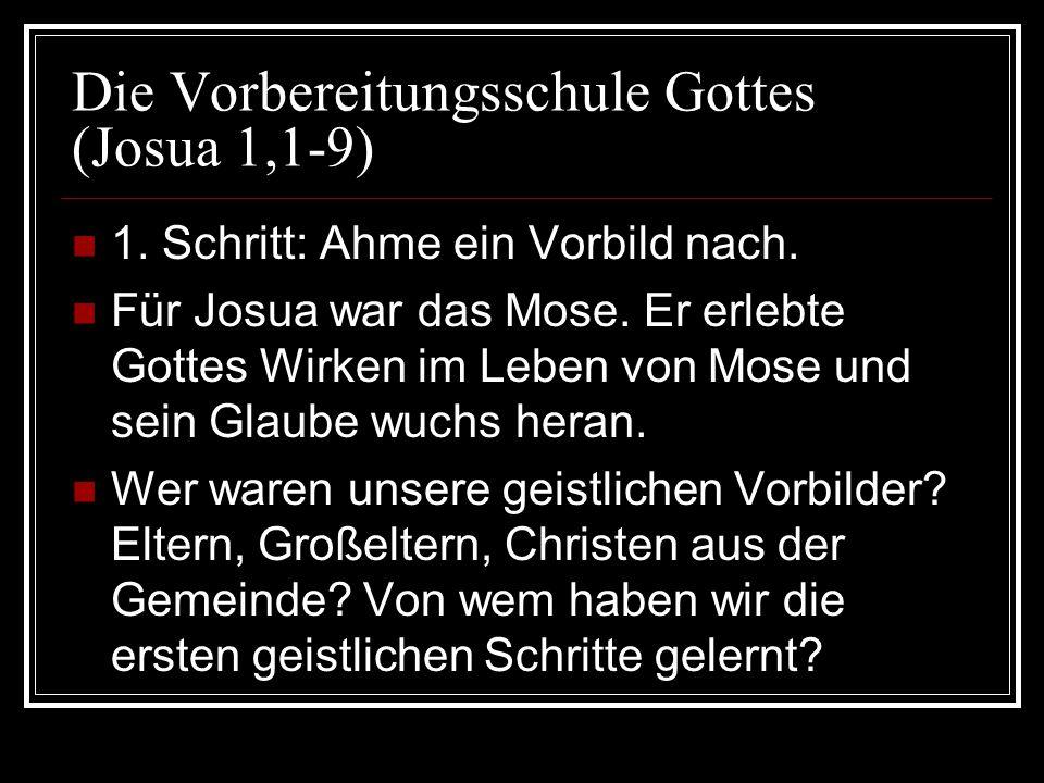 Die Vorbereitungsschule Gottes (Josua 1,1-9) 1. Schritt: Ahme ein Vorbild nach. Für Josua war das Mose. Er erlebte Gottes Wirken im Leben von Mose und