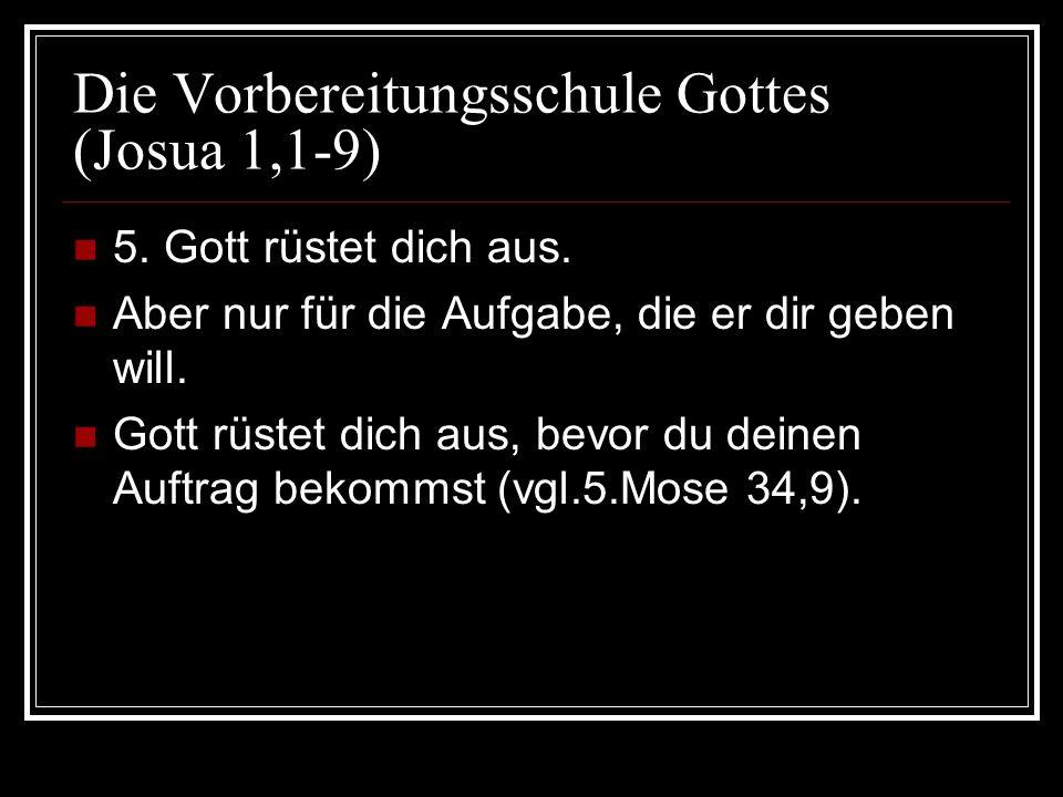 Die Vorbereitungsschule Gottes (Josua 1,1-9) 5. Gott rüstet dich aus. Aber nur für die Aufgabe, die er dir geben will. Gott rüstet dich aus, bevor du