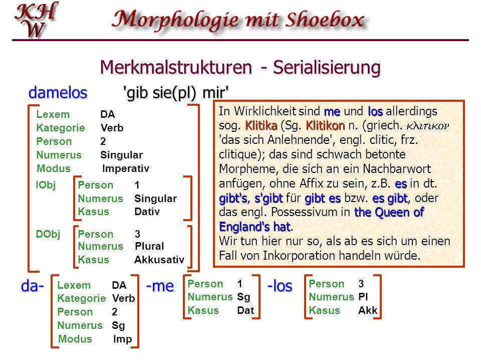 Merkmalstrukturen - Serialisierung damelos 'gib sie(pl) mir' KategorieVerb LexemDA ModusImperativ Person2 NumerusSingular IObjPerson1 NumerusSingular