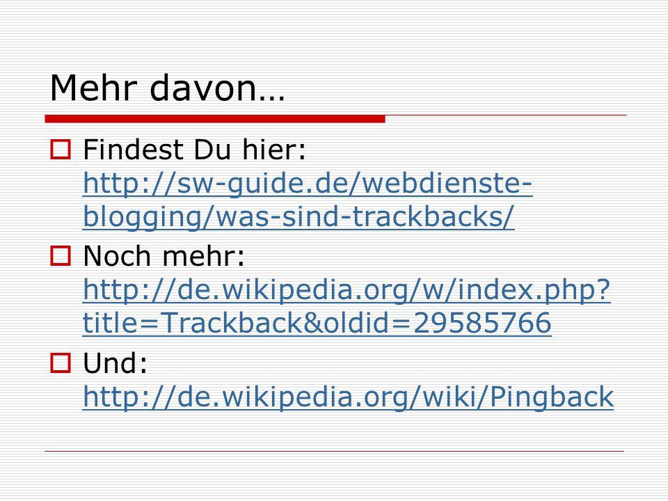 Mehr davon…  Findest Du hier: http://sw-guide.de/webdienste- blogging/was-sind-trackbacks/ http://sw-guide.de/webdienste- blogging/was-sind-trackbacks/  Noch mehr: http://de.wikipedia.org/w/index.php.