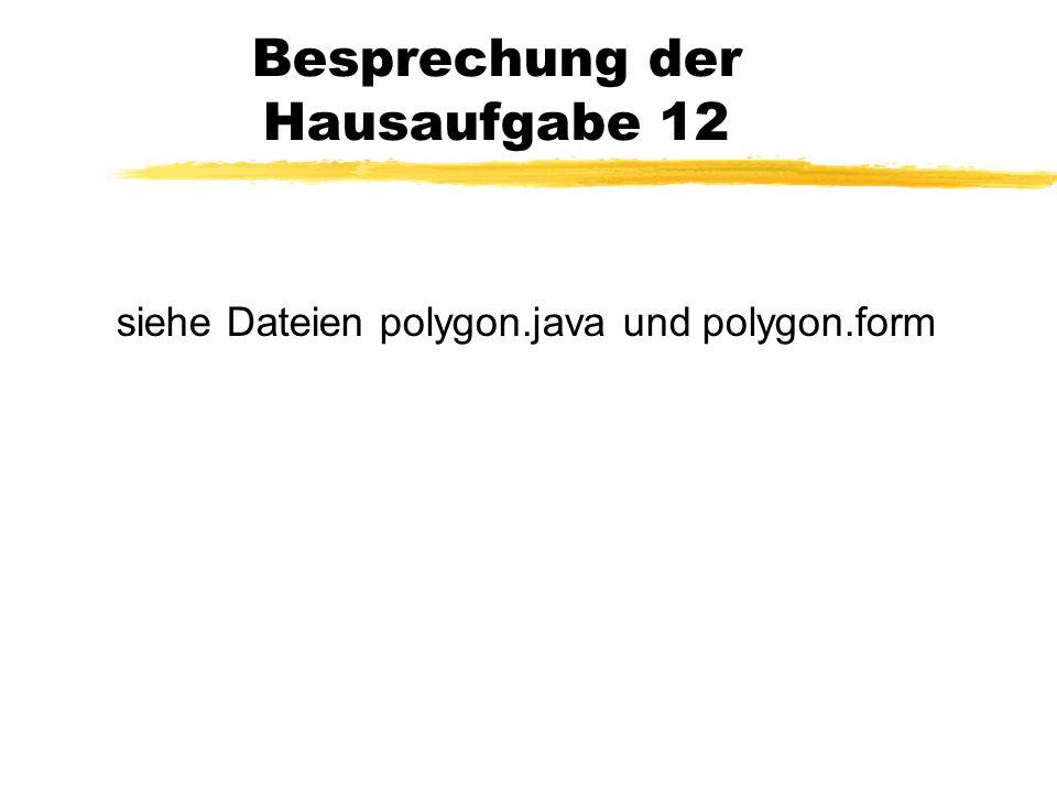 Besprechung der Hausaufgabe 12 siehe Dateien polygon.java und polygon.form