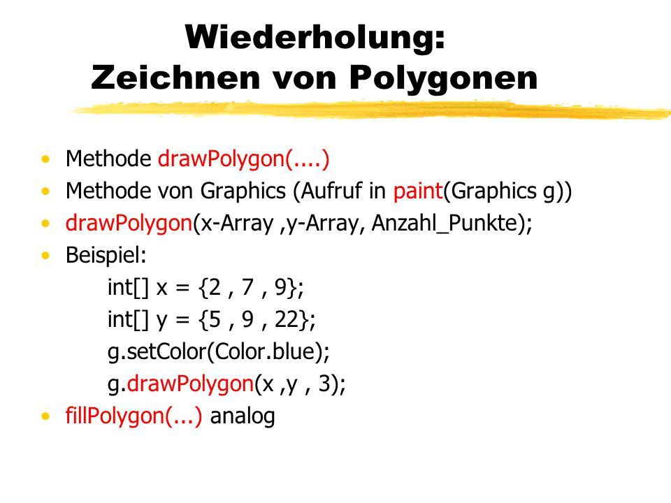 Wiederholung: Zeichnen von Polygonen Methode drawPolygon(....) Methode von Graphics (Aufruf in paint(Graphics g)) drawPolygon(x-Array,y-Array, Anzahl_Punkte); Beispiel: int[] x = {2, 7, 9}; int[] y = {5, 9, 22}; g.setColor(Color.blue); g.drawPolygon(x,y, 3); fillPolygon(...) analog