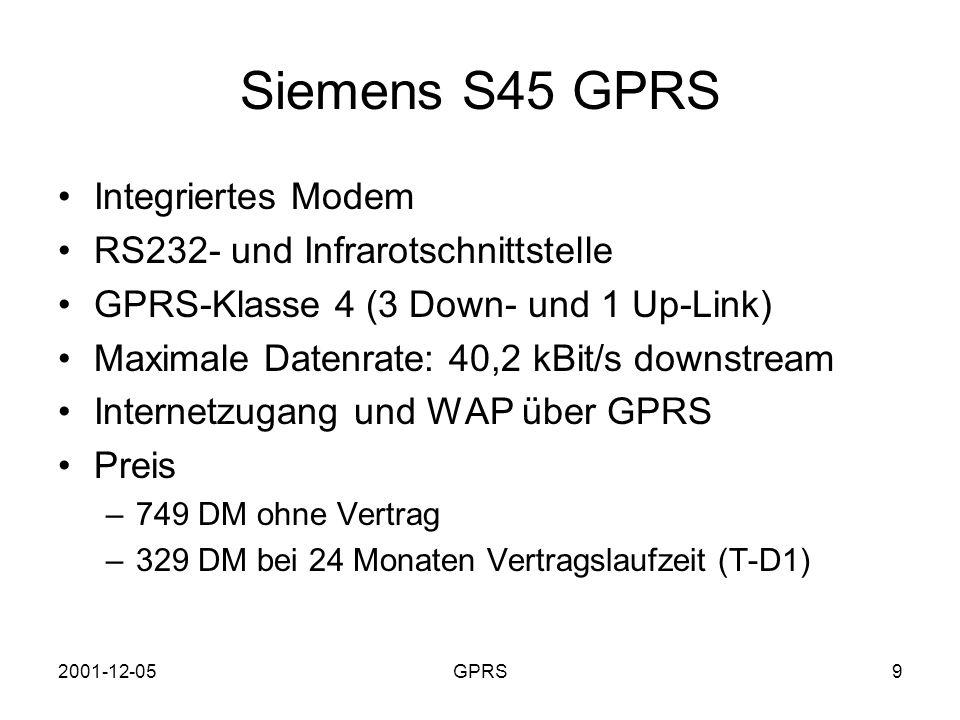 2001-12-05GPRS10 Konfiguration der Internetverbindung Handy mit Laptop verbinden (RS232, Infrarot, USB, Bluetooth) und wie ein Modem installieren GPRS-Handy unterstützt erweiterten AT Befehlssatz DFÜ-Verbindung erstellen –Rufnummer: *99# (keine Landes- / Ortsnetzkennzahl) –Nameserveradresse: 193.254.160.001 –Benutzername beliebig, Passwort: t-d1 Handy: Access Point Name = internet.t-d1.de AP ist Gateway zum gewünschten Netz