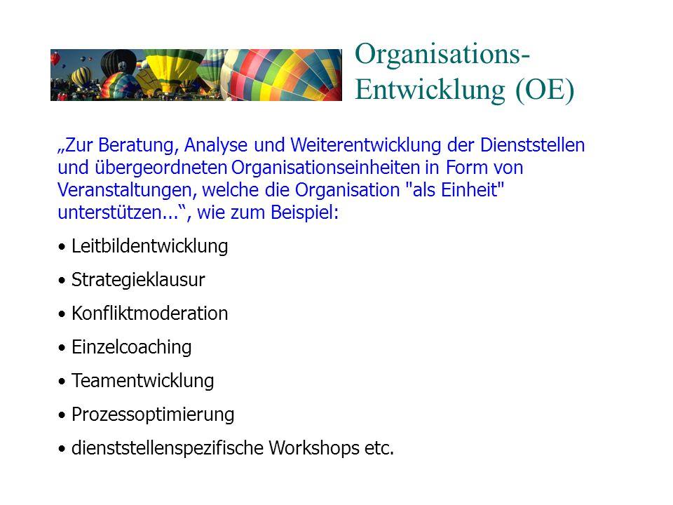 """Organisations- Entwicklung (OE) """"Zur Beratung, Analyse und Weiterentwicklung der Dienststellen und übergeordneten Organisationseinheiten in Form von Veranstaltungen, welche die Organisation als Einheit unterstützen... , wie zum Beispiel: Leitbildentwicklung Strategieklausur Konfliktmoderation Einzelcoaching Teamentwicklung Prozessoptimierung dienststellenspezifische Workshops etc."""