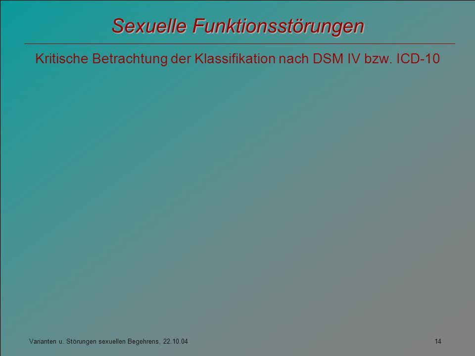 Varianten u. Störungen sexuellen Begehrens, 22.10.04 14 Sexuelle Funktionsstörungen Kritische Betrachtung der Klassifikation nach DSM IV bzw. ICD-10