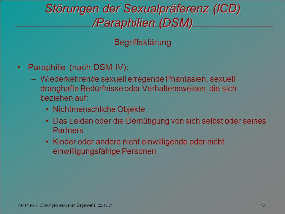 Varianten u. Störungen sexuellen Begehrens, 22.10.04 16 Störungen der Sexualpräferenz (ICD) /Paraphilien (DSM) Begriffsklärung Paraphilie (nach DSM-IV