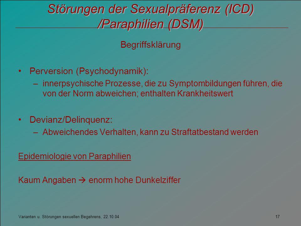 Varianten u. Störungen sexuellen Begehrens, 22.10.04 17 Störungen der Sexualpräferenz (ICD) /Paraphilien (DSM) Begriffsklärung Perversion (Psychodynam