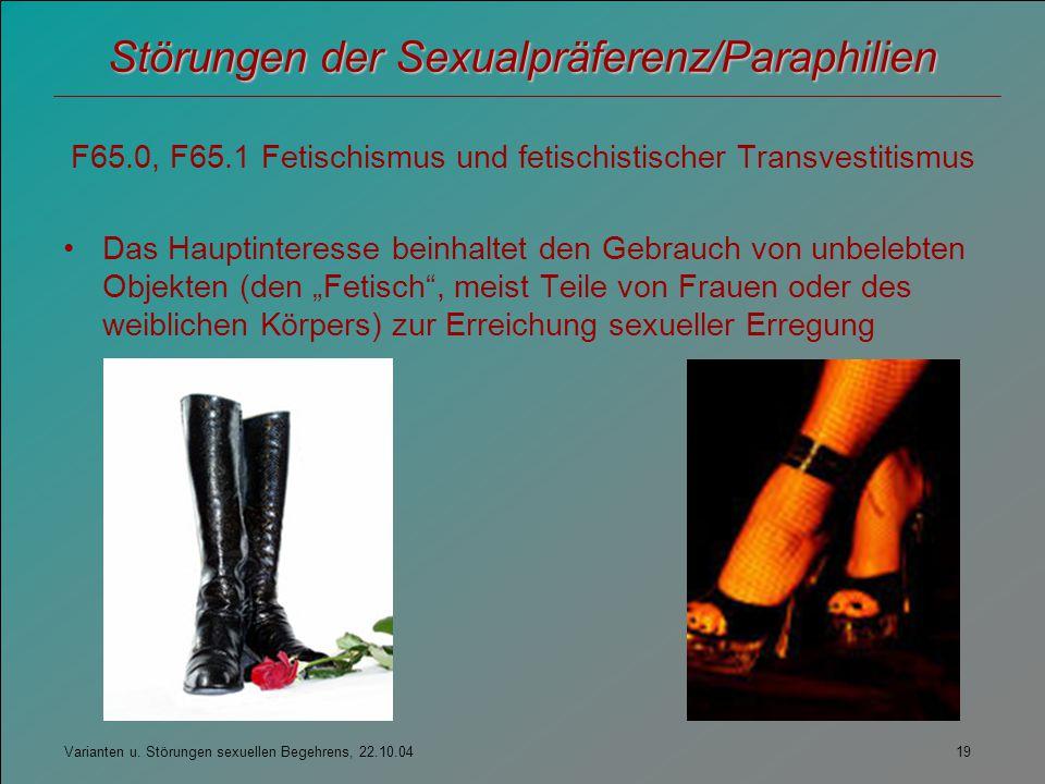 Varianten u. Störungen sexuellen Begehrens, 22.10.04 19 Störungen der Sexualpräferenz/Paraphilien F65.0, F65.1 Fetischismus und fetischistischer Trans