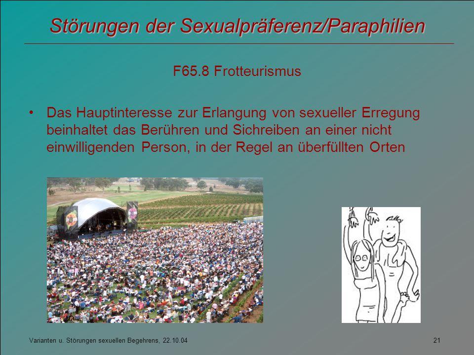 Varianten u. Störungen sexuellen Begehrens, 22.10.04 21 Störungen der Sexualpräferenz/Paraphilien F65.8 Frotteurismus Das Hauptinteresse zur Erlangung