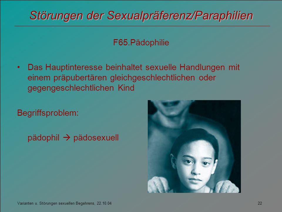 Varianten u. Störungen sexuellen Begehrens, 22.10.04 22 Störungen der Sexualpräferenz/Paraphilien F65.Pädophilie Das Hauptinteresse beinhaltet sexuell