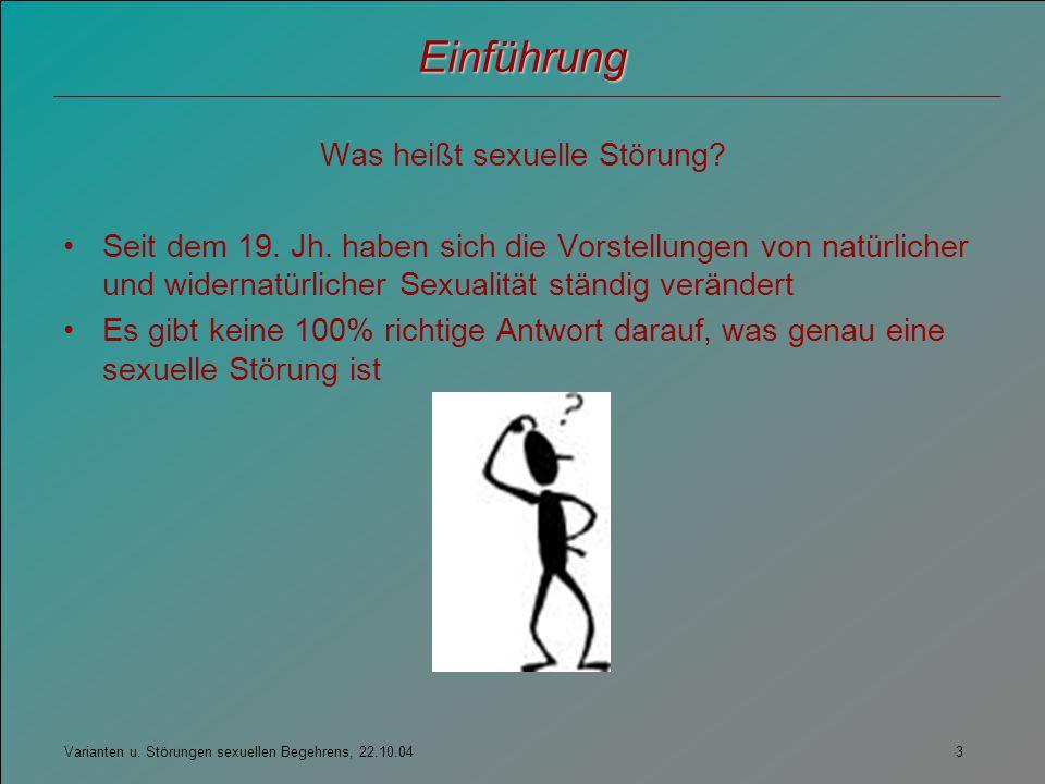 Varianten u. Störungen sexuellen Begehrens, 22.10.04 3 Einführung Was heißt sexuelle Störung? Seit dem 19. Jh. haben sich die Vorstellungen von natürl