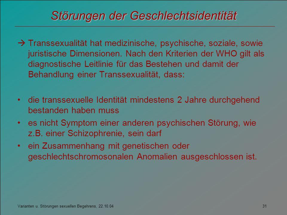 Varianten u. Störungen sexuellen Begehrens, 22.10.04 31 Störungen der Geschlechtsidentität  Transsexualität hat medizinische, psychische, soziale, so