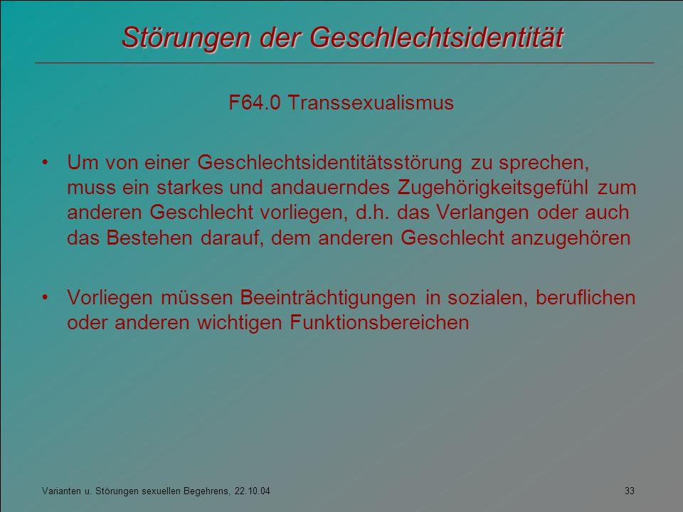 Varianten u. Störungen sexuellen Begehrens, 22.10.04 33 Störungen der Geschlechtsidentität F64.0 Transsexualismus Um von einer Geschlechtsidentitätsst