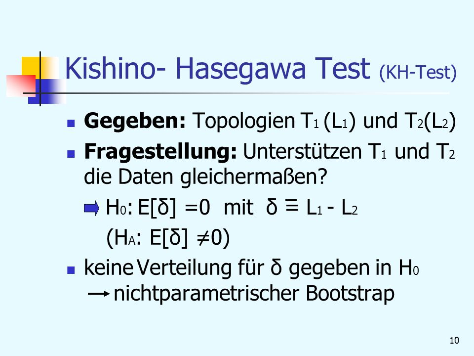 10 Kishino- Hasegawa Test (KH-Test) Gegeben: Topologien T 1 (L 1 ) und T 2 (L 2 ) Fragestellung: Unterstützen T 1 und T 2 die Daten gleichermaßen.