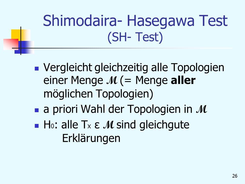 26 Shimodaira- Hasegawa Test (SH- Test) Vergleicht gleichzeitig alle Topologien einer Menge M (= Menge aller möglichen Topologien) a priori Wahl der Topologien in M H 0 : alle T x ε M sind gleichgute Erklärungen