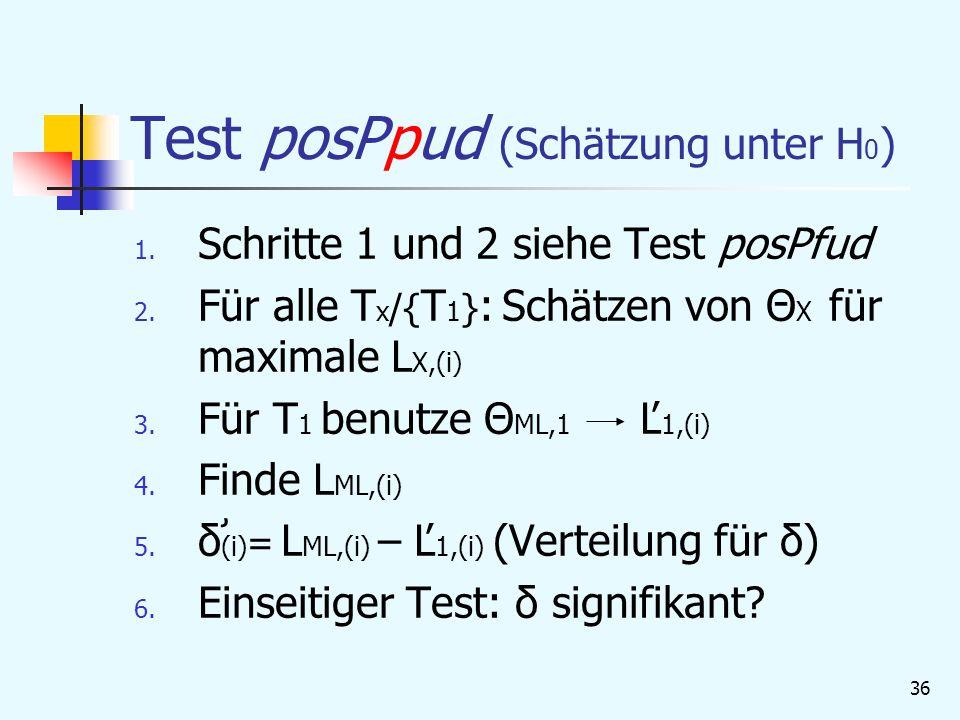 36 Test posPpud (Schätzung unter H 0 ) 1.Schritte 1 und 2 siehe Test posPfud 2.