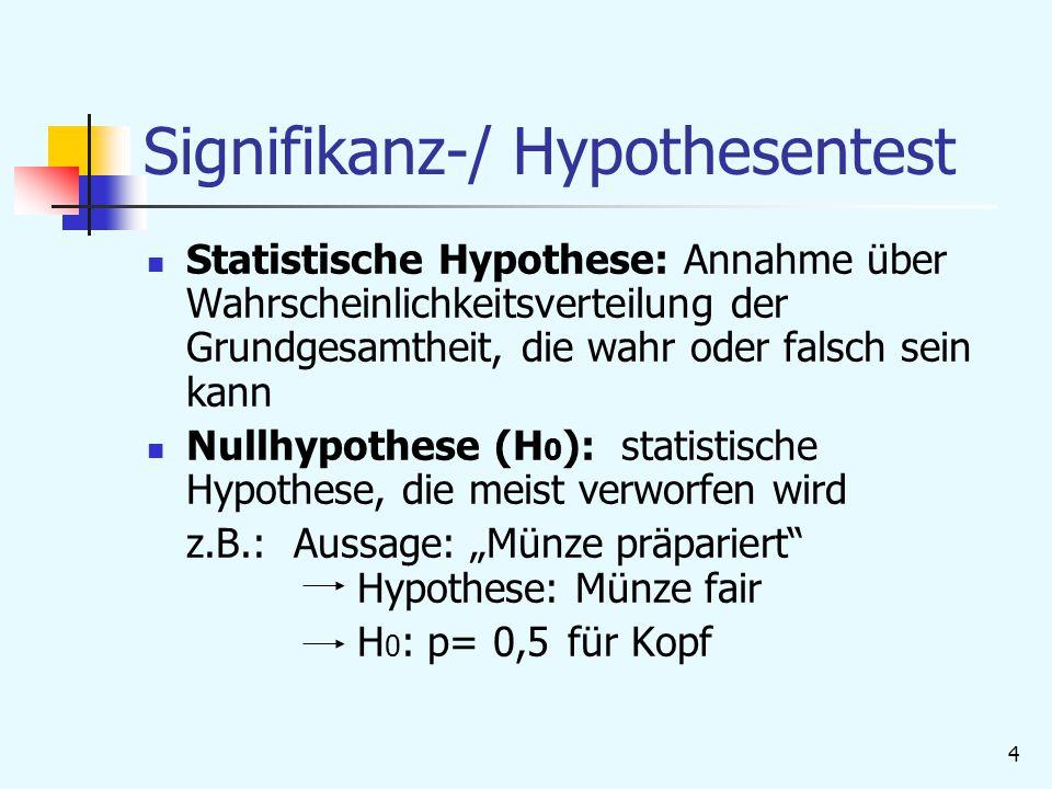 """4 Signifikanz-/ Hypothesentest Statistische Hypothese: Annahme über Wahrscheinlichkeitsverteilung der Grundgesamtheit, die wahr oder falsch sein kann Nullhypothese (H 0 ): statistische Hypothese, die meist verworfen wird z.B.: Aussage: """"Münze präpariert Hypothese: Münze fair H 0 : p= 0,5für Kopf"""