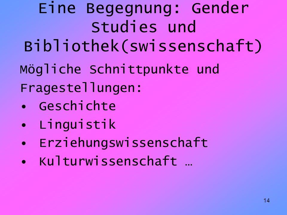 14 Eine Begegnung: Gender Studies und Bibliothek(swissenschaft) Mögliche Schnittpunkte und Fragestellungen: Geschichte Linguistik Erziehungswissenscha