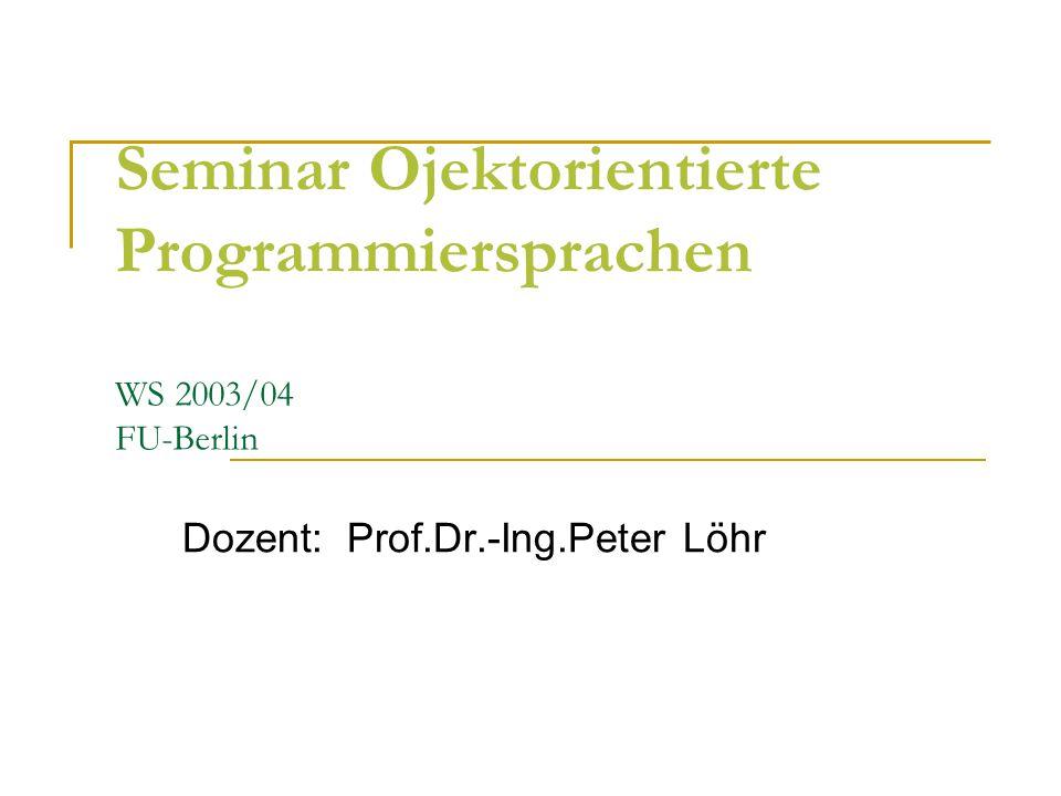 Seminar Ojektorientierte Programmiersprachen WS 2003/04 FU-Berlin Dozent: Prof.Dr.-Ing.Peter Löhr