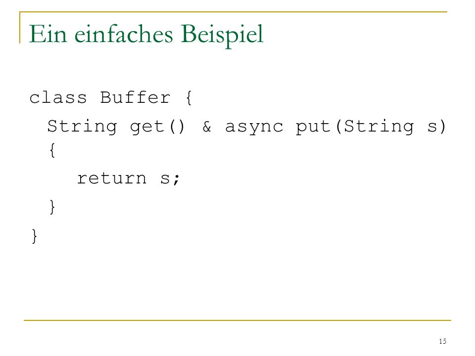 15 Ein einfaches Beispiel class Buffer { String get() & async put(String s) { return s; }