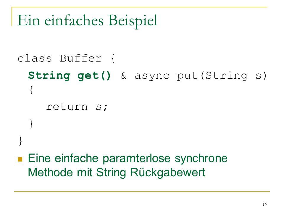 16 Ein einfaches Beispiel class Buffer { String get() & async put(String s) { return s; } Eine einfache paramterlose synchrone Methode mit String Rückgabewert