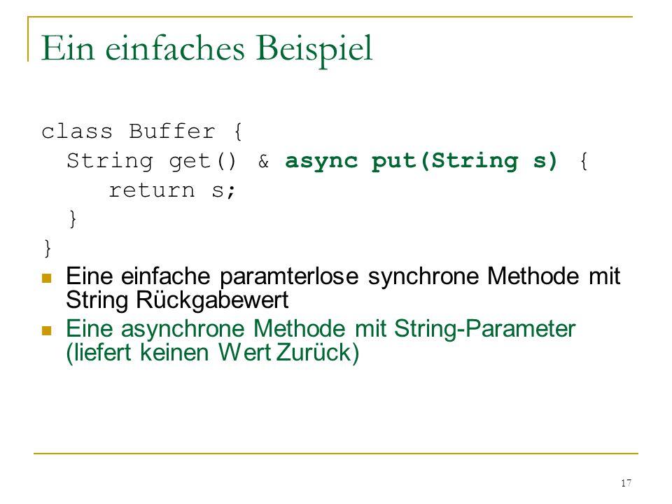 17 Ein einfaches Beispiel class Buffer { String get() & async put(String s) { return s; } Eine einfache paramterlose synchrone Methode mit String Rückgabewert Eine asynchrone Methode mit String-Parameter (liefert keinen Wert Zurück)