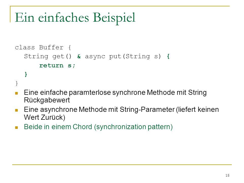 18 Ein einfaches Beispiel class Buffer { String get() & async put(String s) { return s; } Eine einfache paramterlose synchrone Methode mit String Rückgabewert Eine asynchrone Methode mit String-Parameter (liefert keinen Wert Zurück) Beide in einem Chord (synchronization pattern)