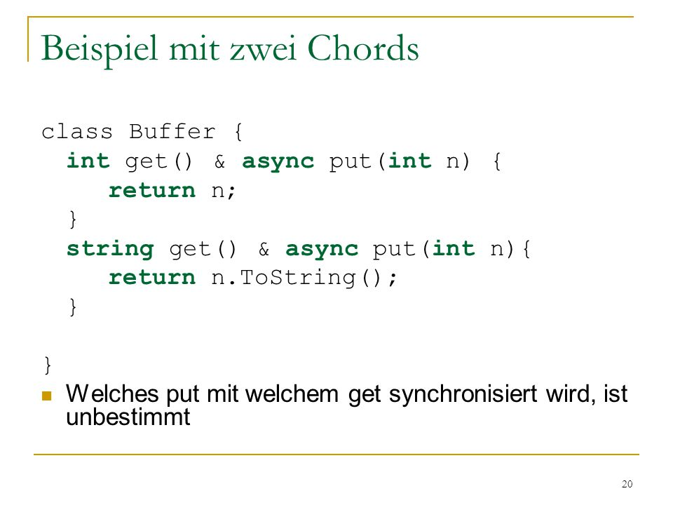 20 Beispiel mit zwei Chords class Buffer { int get() & async put(int n) { return n; } string get() & async put(int n){ return n.ToString(); } Welches