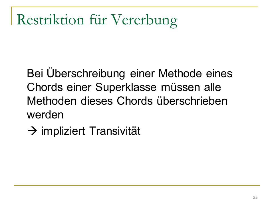 23 Restriktion für Vererbung Bei Überschreibung einer Methode eines Chords einer Superklasse müssen alle Methoden dieses Chords überschrieben werden  impliziert Transivität