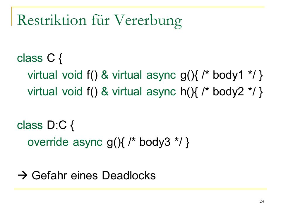 24 Restriktion für Vererbung class C { virtual void f() & virtual async g(){ /* body1 */ } virtual void f() & virtual async h(){ /* body2 */ } class D
