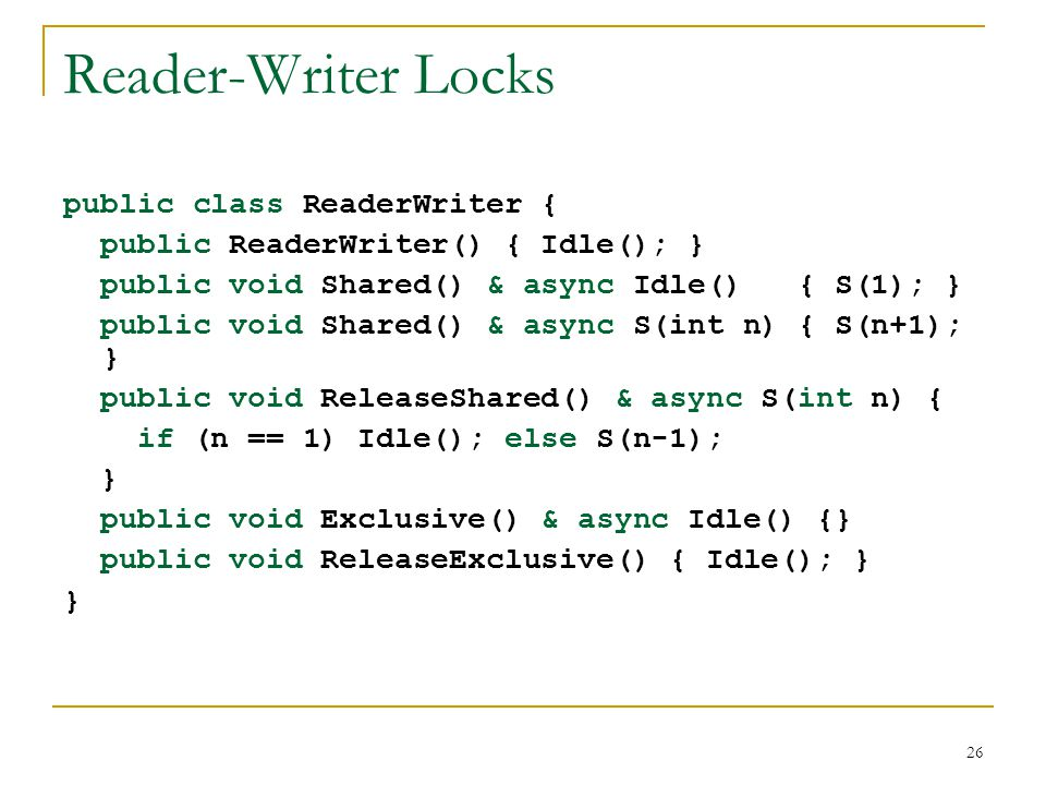 26 Reader-Writer Locks public class ReaderWriter { public ReaderWriter() { Idle(); } public void Shared() & async Idle() { S(1); } public void Shared(