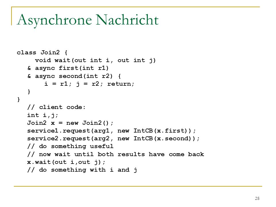 28 Asynchrone Nachricht class Join2 { void wait(out int i, out int j) & async first(int r1) & async second(int r2) { i = r1; j = r2; return; } // clie