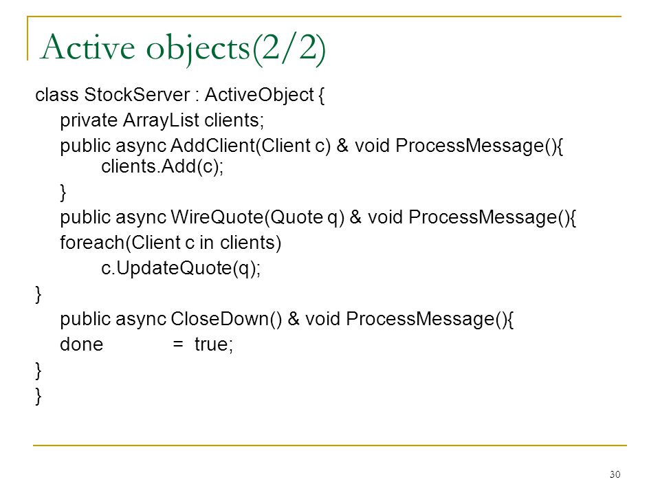 30 Active objects(2/2) class StockServer : ActiveObject { private ArrayList clients; public async AddClient(Client c) & void ProcessMessage(){ clients