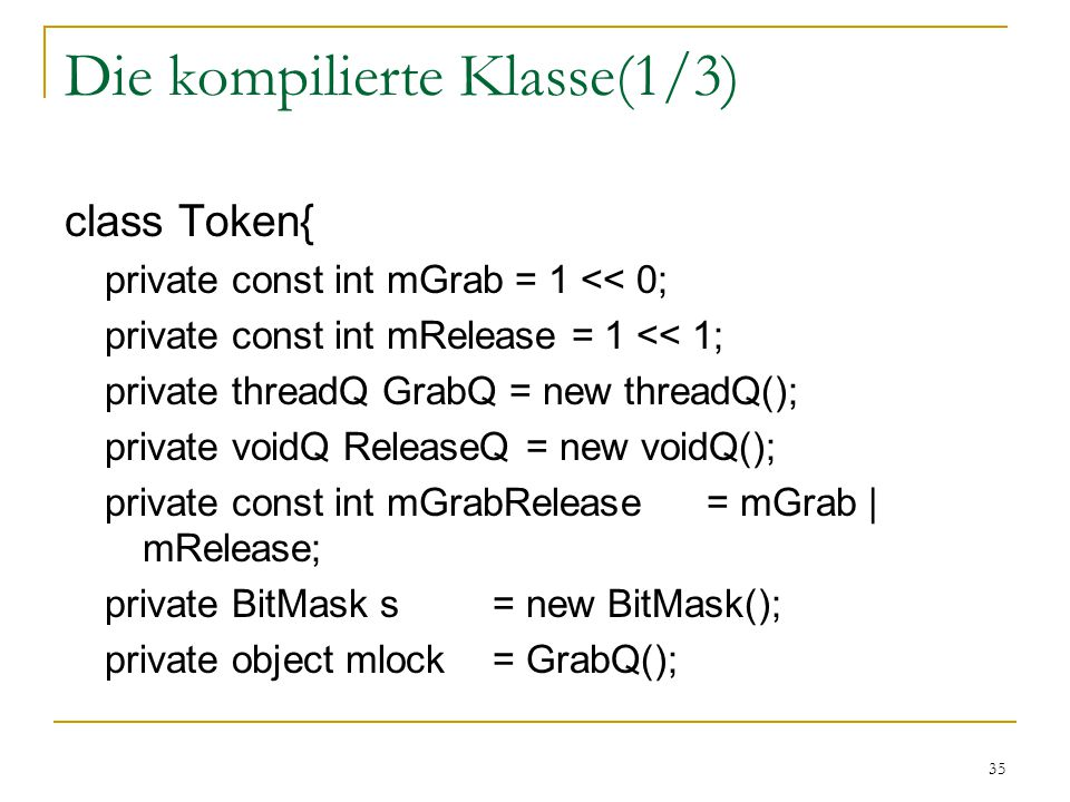 35 Die kompilierte Klasse(1/3) class Token{ private const int mGrab = 1 << 0; private const int mRelease = 1 << 1; private threadQ GrabQ = new threadQ
