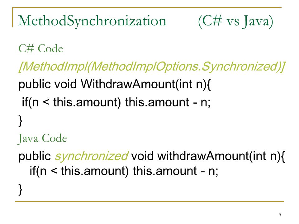 5 MethodSynchronization (C# vs Java) C# Code [MethodImpl(MethodImplOptions.Synchronized)] public void WithdrawAmount(int n){ if(n < this.amount) this.
