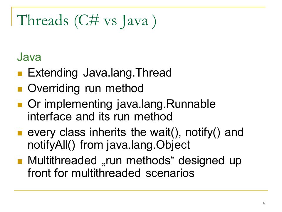 7 Threads(C# vs Java ) C# creating a new System.Threading.Thread object passing it a System.Threading.ThreadStart delegate Delegate initialized with the method that is to be run as a thread any method can be passed to a ThreadStart object and run in a multithreaded scenario Every class inherits Wait(), Pulse() and PulseAll() methods in the System.Threading.Monitor