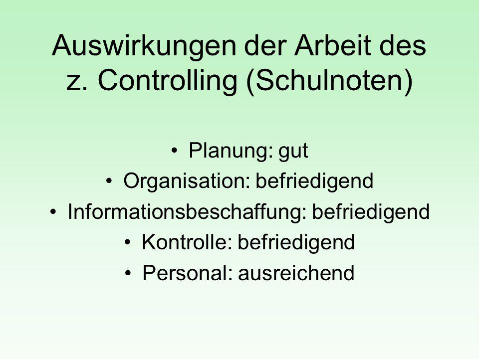 Auswirkungen der Arbeit des z. Controlling (Schulnoten) Planung: gut Organisation: befriedigend Informationsbeschaffung: befriedigend Kontrolle: befri