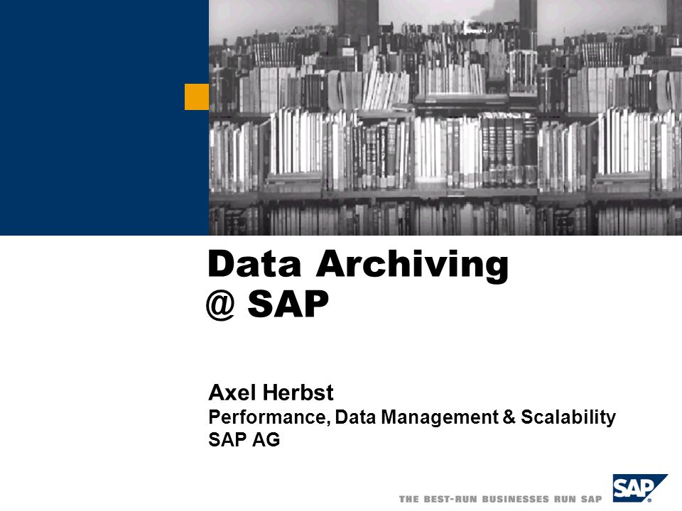 Data Archiving @ SAP Axel Herbst Performance, Data Management & Scalability SAP AG